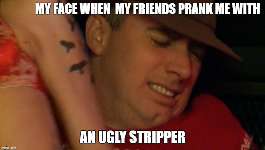 My face when my friends prank me with an ugly stripper | MY FACE WHEN  MY FRIENDS PRANK ME WITH AN UGLY STRIPPER | image tagged in ugly girl,stripper,strip club,strip | made w/ Imgflip meme maker