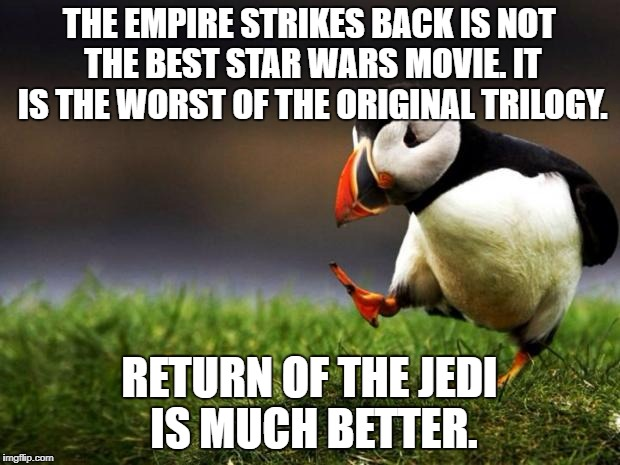 Unpopular Opinion Puffin Meme | THE EMPIRE STRIKES BACK IS NOT THE BEST STAR WARS MOVIE. IT IS THE WORST OF THE ORIGINAL TRILOGY. RETURN OF THE JEDI IS MUCH BETTER. | image tagged in memes,unpopular opinion puffin | made w/ Imgflip meme maker