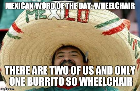 MEXICAN WORD OF THE DAY: WHEELCHAIR THERE ARE TWO OF US AND ONLY ONE BURRITO SO WHEELCHAIR | image tagged in mexican word of the day | made w/ Imgflip meme maker