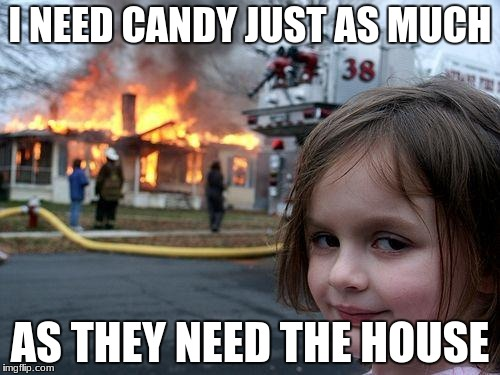 Disaster Girl Meme | I NEED CANDY JUST AS MUCH AS THEY NEED THE HOUSE | image tagged in memes,disaster girl | made w/ Imgflip meme maker
