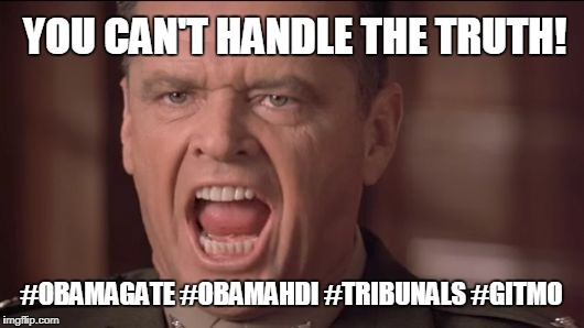 """You want the Truth? YOU CAN'T HANDLE THE TRUTH!"" @JACK #OBAMAGATE #OBAMAHDI #YESWESCAN #TRIBUNALS #GITMO. #SOTU #TRUMPTHEMATRIX 