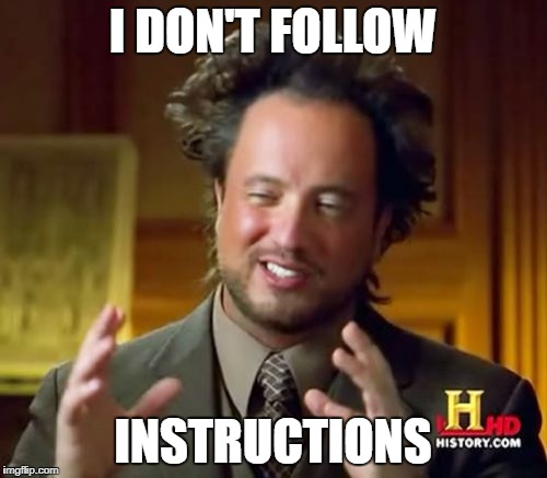 Ancient Aliens Meme | I DON'T FOLLOW INSTRUCTIONS | image tagged in memes,ancient aliens | made w/ Imgflip meme maker