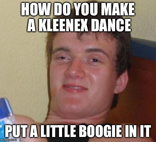 10 Guy Meme | HOW DO YOU MAKE A KLEENEX DANCE PUT A LITTLE BOOGIE IN IT | image tagged in memes,10 guy | made w/ Imgflip meme maker