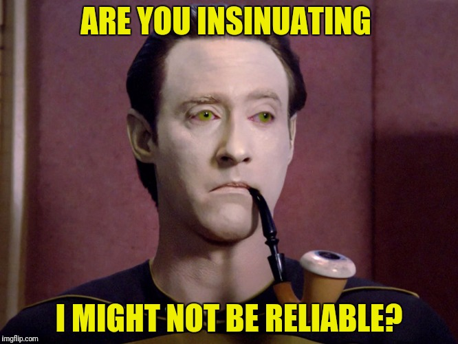 ARE YOU INSINUATING I MIGHT NOT BE RELIABLE? | made w/ Imgflip meme maker