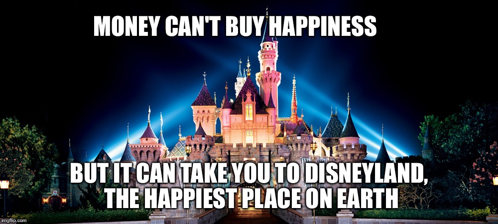Money can't buy happiness | MONEY CAN'T BUY HAPPINESS BUT IT CAN TAKE YOU TO DISNEYLAND, THE HAPPIEST PLACE ON EARTH | image tagged in disneyland,money can't buy happiness | made w/ Imgflip meme maker