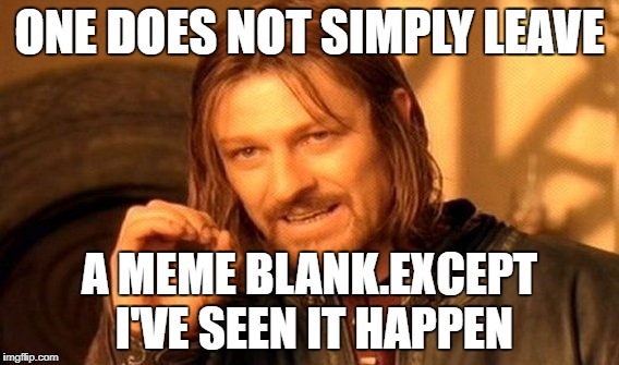 One Does Not Simply Meme | ONE DOES NOT SIMPLY LEAVE A MEME BLANK.EXCEPT I'VE SEEN IT HAPPEN | image tagged in memes,one does not simply | made w/ Imgflip meme maker
