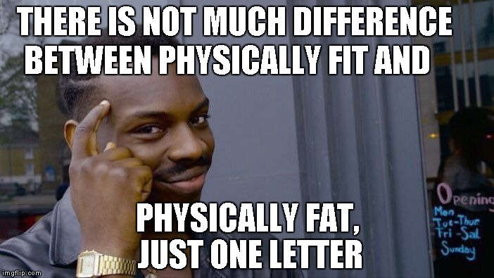 Roll Safe Think About It Meme | THERE IS NOT MUCH DIFFERENCE BETWEEN PHYSICALLY FIT AND PHYSICALLY FAT, JUST ONE LETTER | image tagged in memes,roll safe think about it | made w/ Imgflip meme maker
