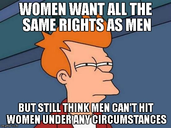 equal rights, equal abuse | WOMEN WANT ALL THE SAME RIGHTS AS MEN BUT STILL THINK MEN CAN'T HIT WOMEN UNDER ANY CIRCUMSTANCES | image tagged in memes,futurama fry,feminism | made w/ Imgflip meme maker