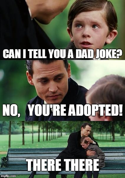 Finding Neverland Meme | CAN I TELL YOU A DAD JOKE? NO,   YOU'RE ADOPTED! THERE THERE | image tagged in memes,finding neverland | made w/ Imgflip meme maker