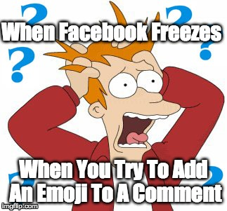 Facebook Emoji Frustration | When Facebook Freezes When You Try To Add An Emoji To A Comment | image tagged in emoji | made w/ Imgflip meme maker