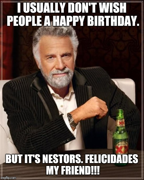 The Most Interesting Man In The World Meme | I USUALLY DON'T WISH PEOPLE A HAPPY BIRTHDAY. BUT IT'S NESTORS. FELICIDADES MY FRIEND!!! | image tagged in memes,the most interesting man in the world | made w/ Imgflip meme maker