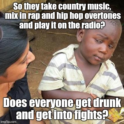 Third World Skeptical Kid Meme | So they take country music, mix in rap and hip hop overtones and play it on the radio? Does everyone get drunk and get into fights? | image tagged in memes,third world skeptical kid | made w/ Imgflip meme maker
