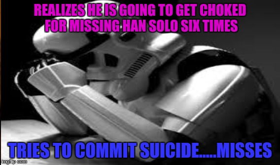 just the a normal day for a stormtrooper | REALIZES HE IS GOING TO GET CHOKED FOR MISSING HAN SOLO SIX TIMES TRIES TO COMMIT SUICIDE.....MISSES | image tagged in star wars yoda,star wars,stormtrooper,han solo,funny,top 10 | made w/ Imgflip meme maker