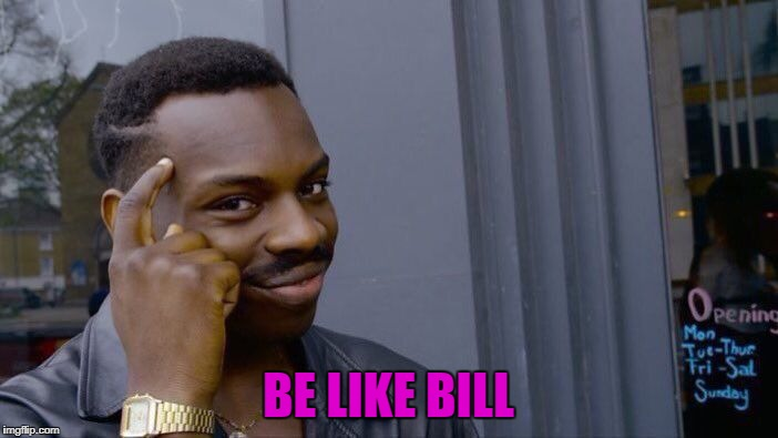 Roll Safe Think About It Meme | BE LIKE BILL | image tagged in memes,roll safe think about it | made w/ Imgflip meme maker