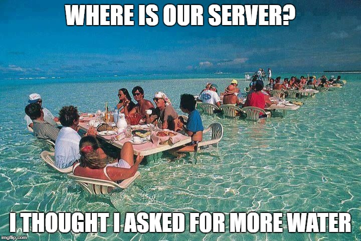 Bora Bora Ocean Resturant  | WHERE IS OUR SERVER? I THOUGHT I ASKED FOR MORE WATER | image tagged in bora bora ocean resturant | made w/ Imgflip meme maker