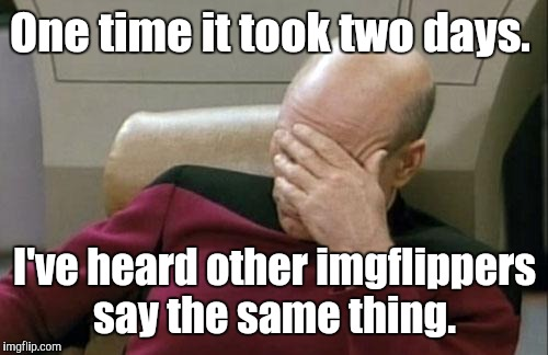 Captain Picard Facepalm Meme | One time it took two days. I've heard other imgflippers say the same thing. | image tagged in memes,captain picard facepalm | made w/ Imgflip meme maker