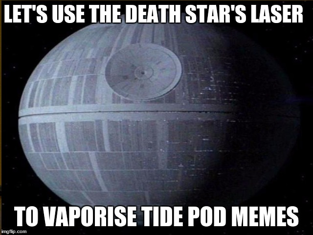 LET'S USE THE DEATH STAR'S LASER TO VAPORISE TIDE POD MEMES | made w/ Imgflip meme maker