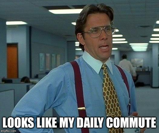 That Would Be Great Meme | LOOKS LIKE MY DAILY COMMUTE | image tagged in memes,that would be great | made w/ Imgflip meme maker