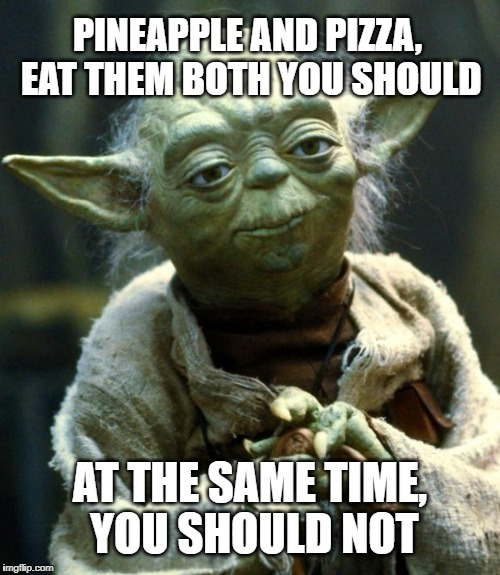 Star Wars Yoda Meme | PINEAPPLE AND PIZZA, EAT THEM BOTH YOU SHOULD AT THE SAME TIME, YOU SHOULD NOT | image tagged in memes,star wars yoda | made w/ Imgflip meme maker