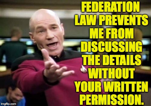 Picard Wtf Meme | FEDERATION LAW PREVENTS ME FROM DISCUSSING THE DETAILS WITHOUT YOUR WRITTEN PERMISSION. | image tagged in memes,picard wtf | made w/ Imgflip meme maker