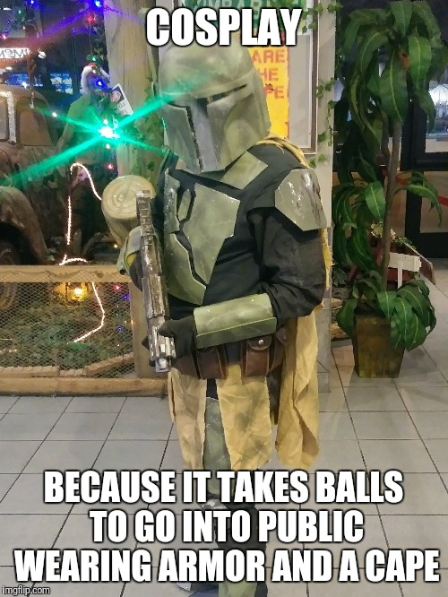 COSPLAY BECAUSE IT TAKES BALLS TO GO INTO PUBLIC WEARING ARMOR AND A CAPE | image tagged in cosplay,mandalorian,theatre | made w/ Imgflip meme maker