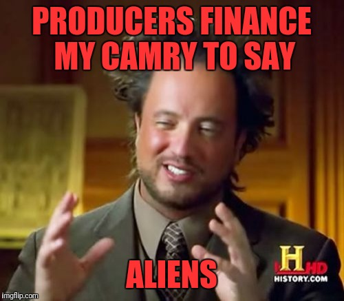 Ancient Aliens Meme | PRODUCERS FINANCE MY CAMRY TO SAY ALIENS | image tagged in memes,ancient aliens | made w/ Imgflip meme maker