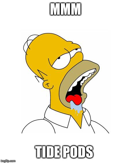 Kids today be like... | MMM TIDE PODS | image tagged in homer simpson drooling,tide pods | made w/ Imgflip meme maker