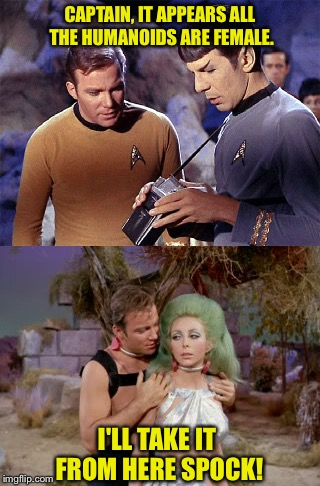 Kirk works fast! | CAPTAIN, IT APPEARS ALL THE HUMANOIDS ARE FEMALE. I'LL TAKE IT FROM HERE SPOCK! | image tagged in memes,funny,captain kirk,star trek | made w/ Imgflip meme maker