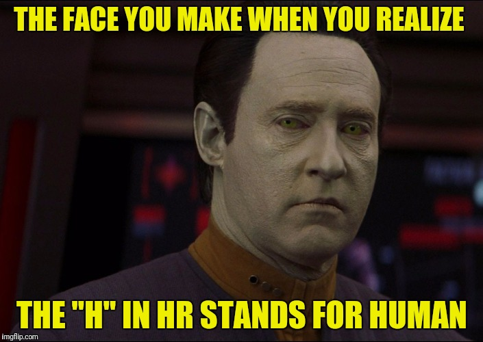 "THE FACE YOU MAKE WHEN YOU REALIZE THE ""H"" IN HR STANDS FOR HUMAN 