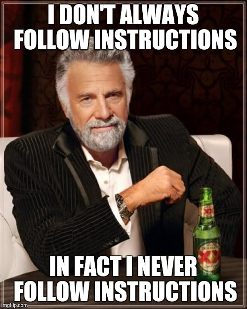 The Most Interesting Man In The World Meme | I DON'T ALWAYS FOLLOW INSTRUCTIONS IN FACT I NEVER FOLLOW INSTRUCTIONS | image tagged in memes,the most interesting man in the world | made w/ Imgflip meme maker