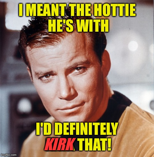 I MEANT THE HOTTIE HE'S WITH I'D DEFINITELY KIRK THAT! KIRK | made w/ Imgflip meme maker