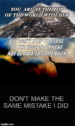 2 Far | YOU  ARE AT THE TOP OF THE WORLD WITH HER BUT DON'T STEP TO CLOSE TO THE EDGE OR U MIGHT NOT BE ABLE TO COME BACK DON'T MAKE THE SAME MISTAK | image tagged in sadness | made w/ Imgflip meme maker