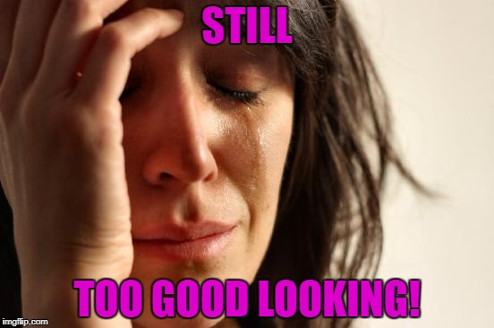 First World Problems Meme | STILL TOO GOOD LOOKING! | image tagged in memes,first world problems | made w/ Imgflip meme maker