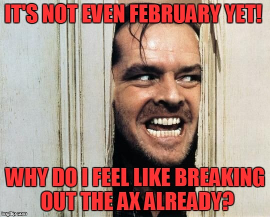 Cabin Saturday Night Fever! | IT'S NOT EVEN FEBRUARY YET! WHY DO I FEEL LIKE BREAKING OUT THE AX ALREADY? | image tagged in cabin fever | made w/ Imgflip meme maker