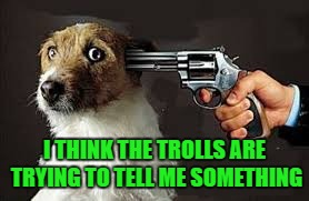 Apparently, I'm not listening very well... | I THINK THE TROLLS ARE TRYING TO TELL ME SOMETHING | image tagged in dog at gunpoint,memes,national lampoon,funny,dogs,animals | made w/ Imgflip meme maker