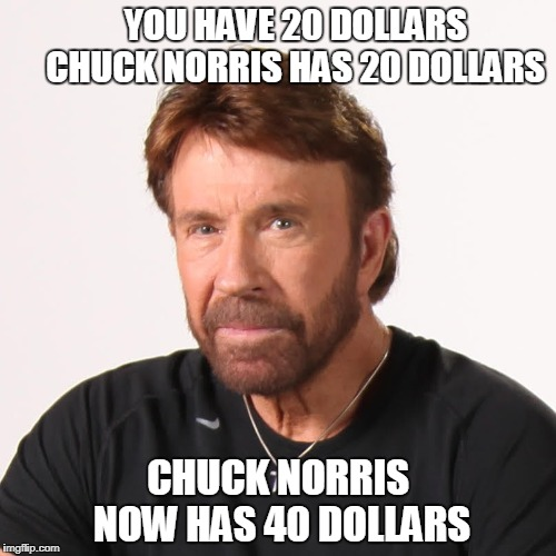 Chuck Norris 40 Dollars | YOU HAVE 20 DOLLARS           CHUCK NORRIS HAS 20 DOLLARS CHUCK NORRIS NOW HAS 40 DOLLARS | image tagged in chuck norris,memes,dollars | made w/ Imgflip meme maker