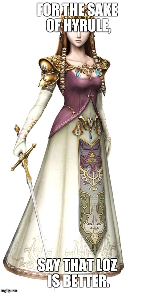 Princess Zelda | FOR THE SAKE OF HYRULE, SAY THAT LOZ IS BETTER. | image tagged in princess zelda | made w/ Imgflip meme maker