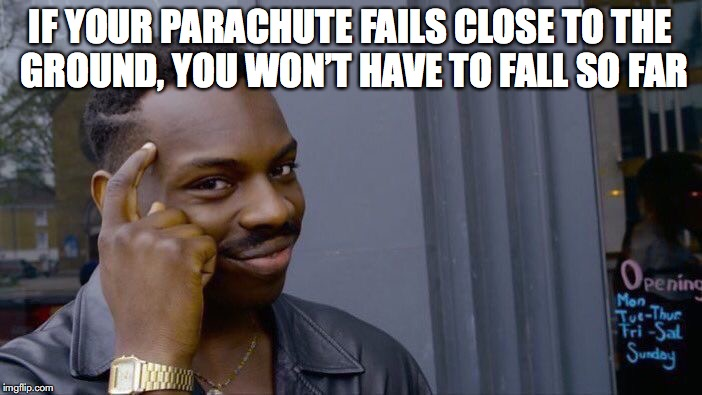 Roll Safe Think About It Meme | IF YOUR PARACHUTE FAILS CLOSE TO THE GROUND, YOU WON'T HAVE TO FALL SO FAR | image tagged in memes,roll safe think about it | made w/ Imgflip meme maker