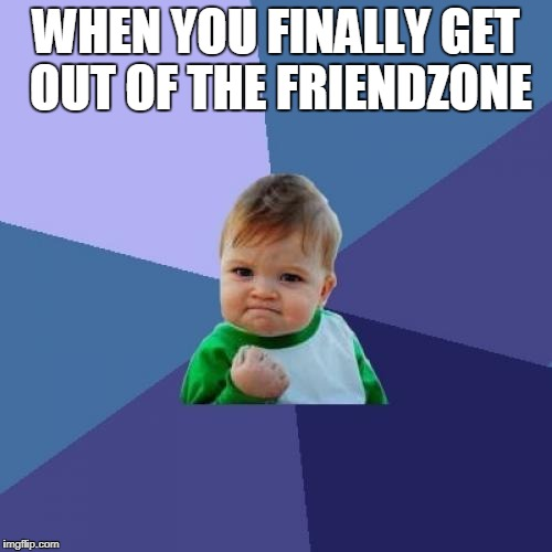 Success Kid Meme | WHEN YOU FINALLY GET OUT OF THE FRIENDZONE | image tagged in memes,success kid | made w/ Imgflip meme maker