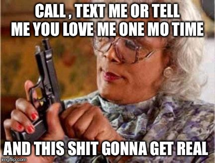 Madea | CALL , TEXT ME OR TELL ME YOU LOVE ME ONE MO TIME AND THIS SHIT GONNA GET REAL | image tagged in madea | made w/ Imgflip meme maker