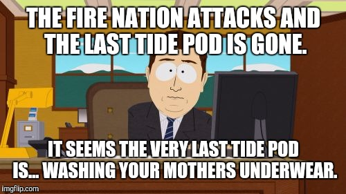 Aaaaand Its Gone Meme | THE FIRE NATION ATTACKS AND THE LAST TIDE POD IS GONE. IT SEEMS THE VERY LAST TIDE POD IS... WASHING YOUR MOTHERS UNDERWEAR. | image tagged in memes,aaaaand its gone | made w/ Imgflip meme maker