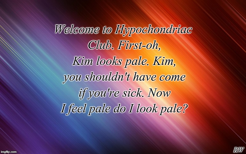 Welcome to Hypochondriac Club. First-oh, Kim looks pale. Kim, you shouldn't have come if you're sick. Now I feel pale do I look pale? RW | image tagged in funny meme | made w/ Imgflip meme maker