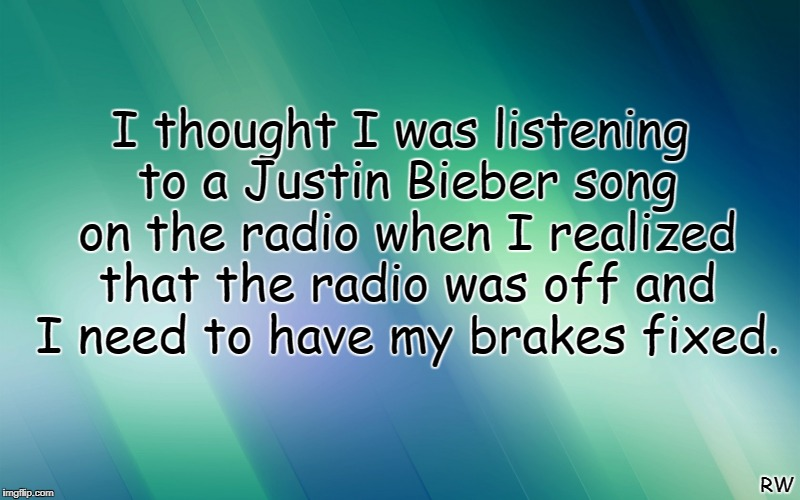I thought I was listening to a Justin Bieber song on the radio when I realized that the radio was off and I need to have my brakes fixed. RW | image tagged in justin bieber | made w/ Imgflip meme maker