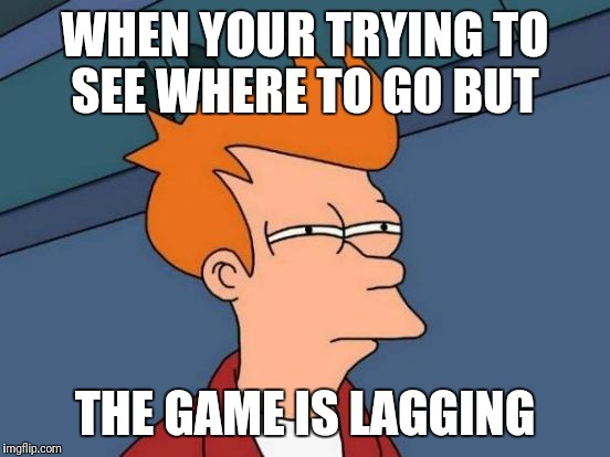 Futurama Fry Meme | WHEN YOUR TRYING TO SEE WHERE TO GO BUT THE GAME IS LAGGING | image tagged in memes,futurama fry | made w/ Imgflip meme maker