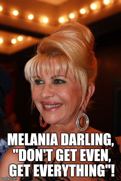 "Ivana Trump | MELANIA DARLING, ""DON'T GET EVEN, GET EVERYTHING""! 