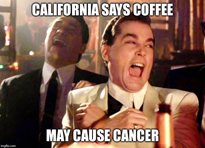 Good Fellas Hilarious Meme | CALIFORNIA SAYS COFFEE MAY CAUSE CANCER | image tagged in memes,good fellas hilarious | made w/ Imgflip meme maker