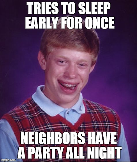 Bad Luck Brian Meme | TRIES TO SLEEP EARLY FOR ONCE NEIGHBORS HAVE A PARTY ALL NIGHT | image tagged in memes,bad luck brian | made w/ Imgflip meme maker