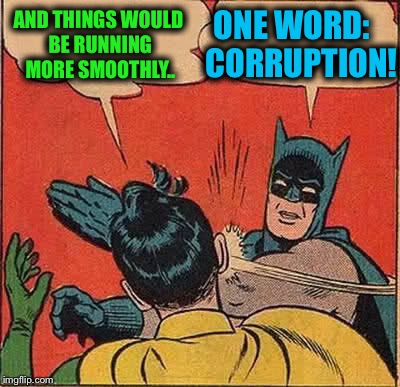 Batman Slapping Robin Meme | AND THINGS WOULD BE RUNNING MORE SMOOTHLY.. ONE WORD:   CORRUPTION! | image tagged in memes,batman slapping robin | made w/ Imgflip meme maker