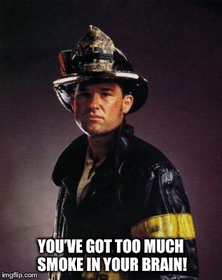 You've got too much smoke in your brain! | YOU'VE GOT TOO MUCH SMOKE IN YOUR BRAIN! | image tagged in kurt russell,memes,backdraft,firefighter,universal studios | made w/ Imgflip meme maker