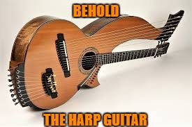 BEHOLD THE HARP GUITAR | made w/ Imgflip meme maker